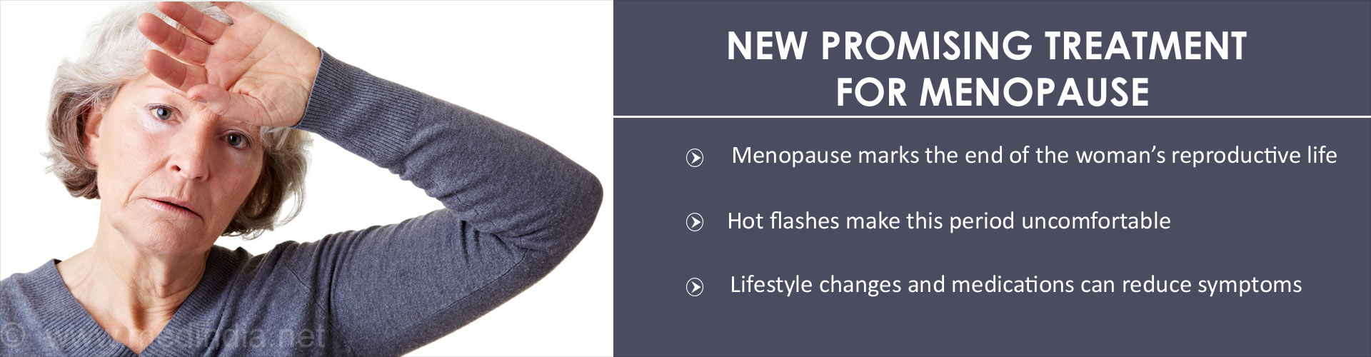 New Promising Treatment for Menopause - Menopause marks the end of the woman''s reproductive life - Hot flashes make this period uncomfortable - Lifestyle changes and medications can reduce symptoms