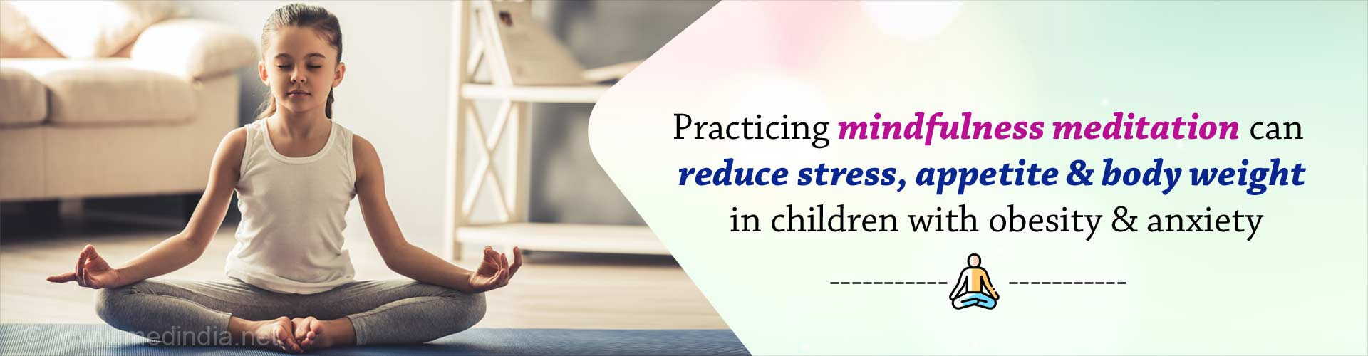 Practicing mindfulness meditation can reduce stress, appetite and body weight in children with obesity and anxiety.