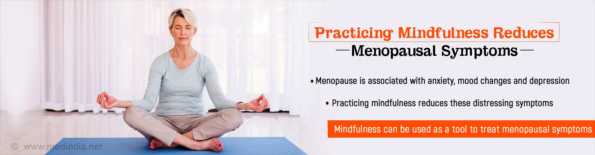 Practicing mindfulness reduces menopausal symptoms. Menopause is associated with anxiety, mood changes and depression. Practicing mindfulness reduces these distressing symptoms. Mindfulness can be used as a tool to treat menopausal symptoms.