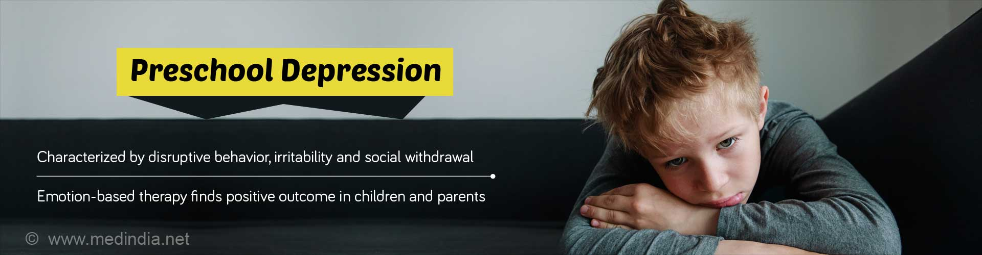 Preschool Depression. Characterized by disruptive behavior, irritability and social withdrawal. Emotion-based therapy finds positive outcome in children and parents.