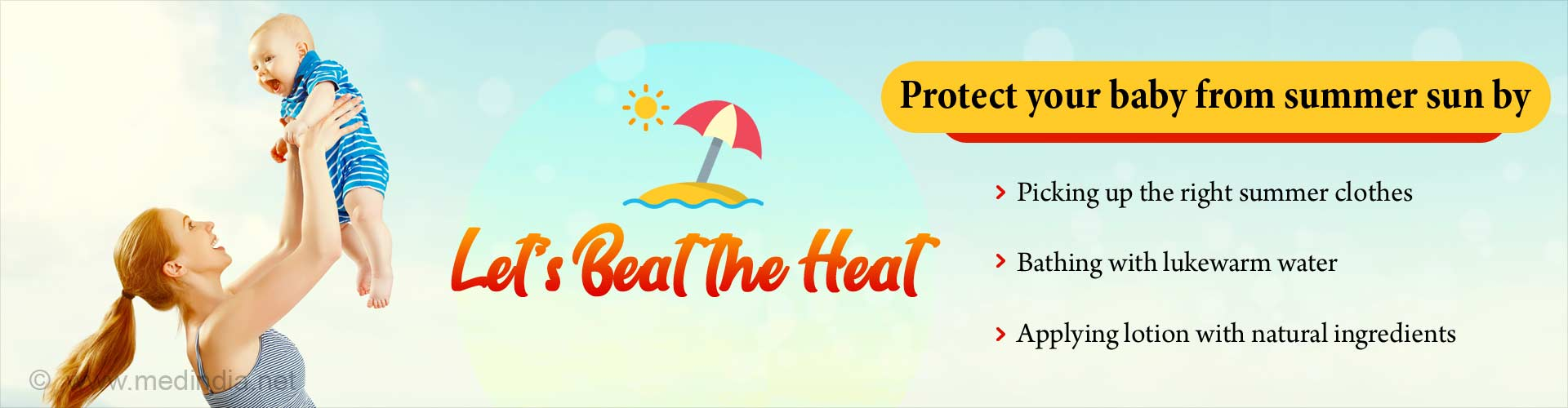 Let's beat the heat. Protect your baby from summer sun by picking up the right summer clothes, bathing with lukewarm water and applying lotion with natural ingredients.