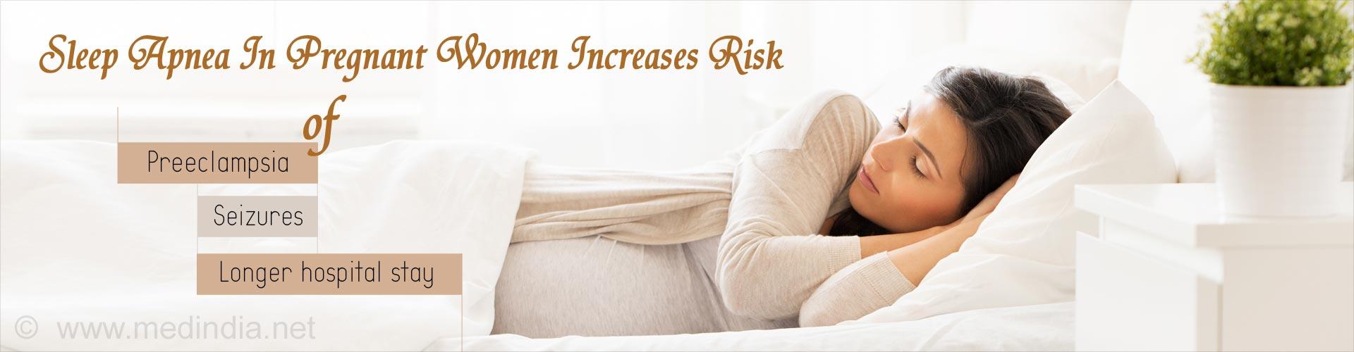 sleep apnea in prgenant women increases risk of preeclampsia, seizures, longer hospital stay