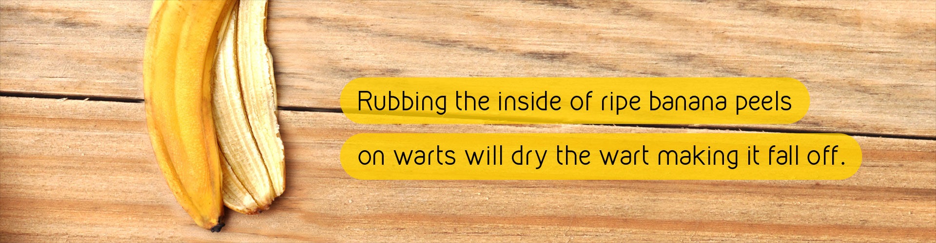 Rubbing the inside of ripe banana peels on warts will dry the wart making it fall off.