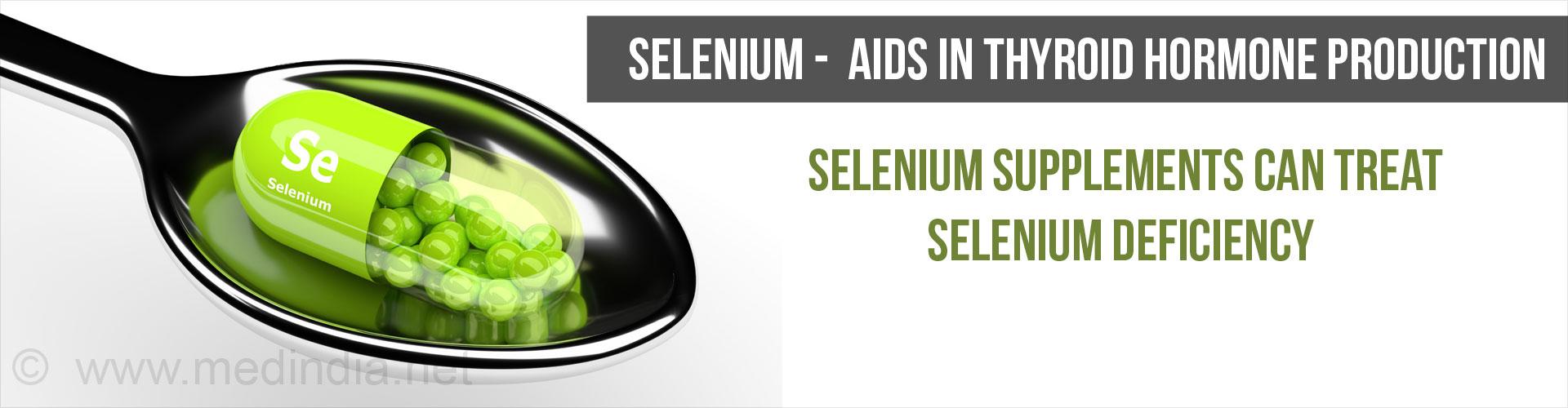 Selenium - Aids In Thyroid Hormone Production Selenium supplements can treat selenium defeciency