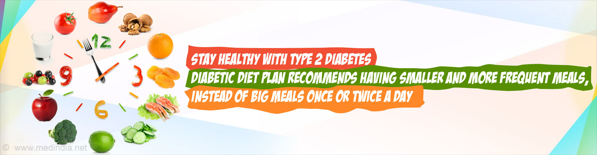 Stay Healthy With Type 2 Diabetes. Diabetic diet plan recommends having smaller and more frequent meals, instead of big meals once or twice a day.