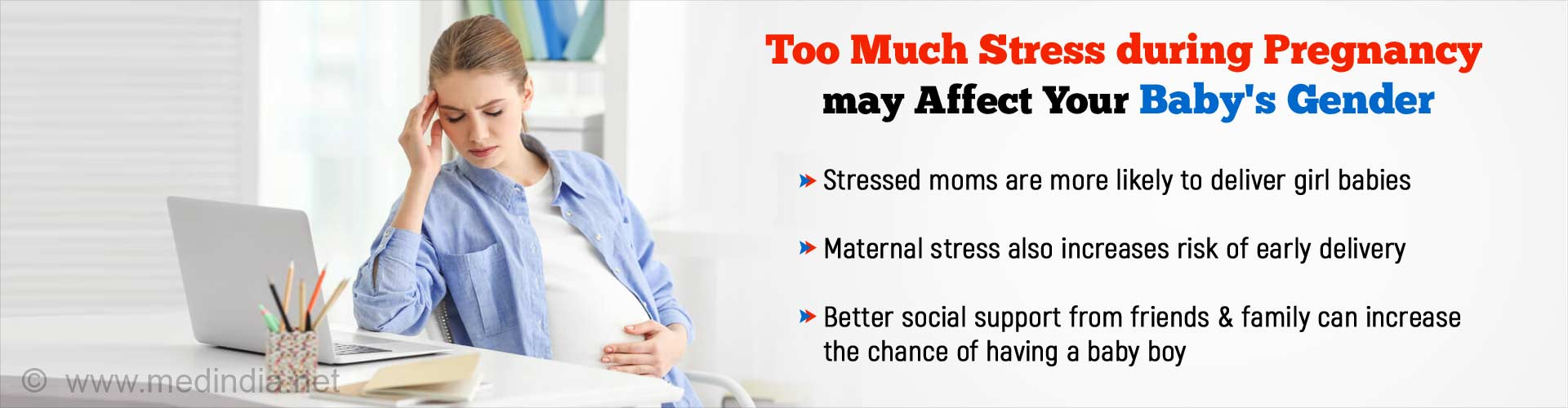 Too much stress during pregnancy may affect your baby's gender. Stressed moms are more likely to deliver girl babies. Maternal stress also increases risk of early delivery. Better social support from friends and family can increase the chance of having a baby boy.