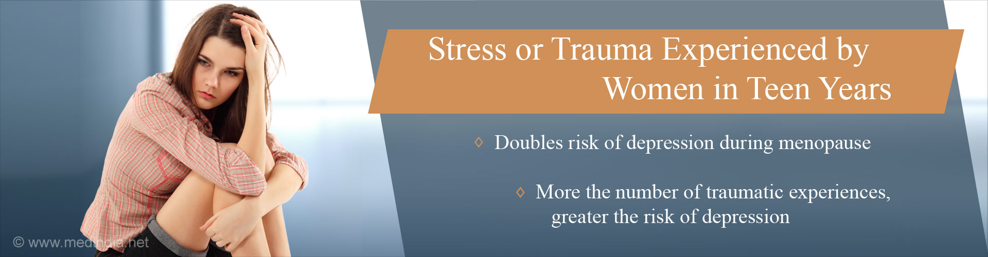 Stress or trauma experienced by women in teen years  - Double risk of depression during menopause - More the number of traumatic experiences, greater the risk of depression