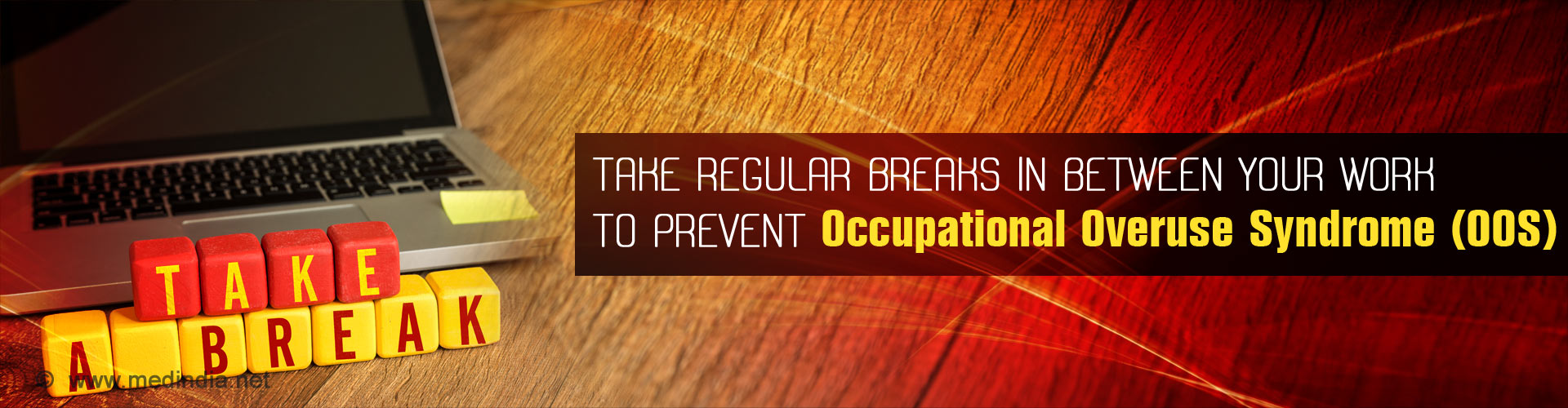 Take regular breaks in between your work to prevent Occupational Overuse Syndrome (OOS)