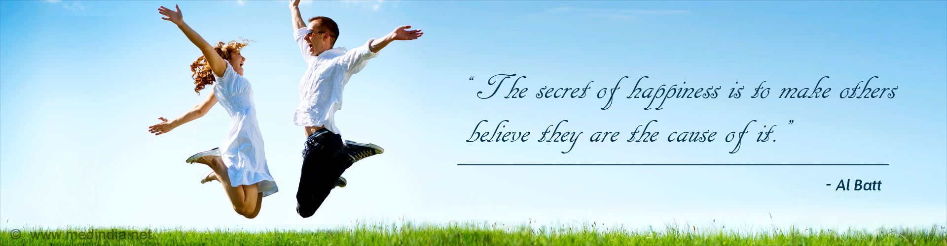 The secret of happiness is to make others believe they are the cause of it. - Al Batt