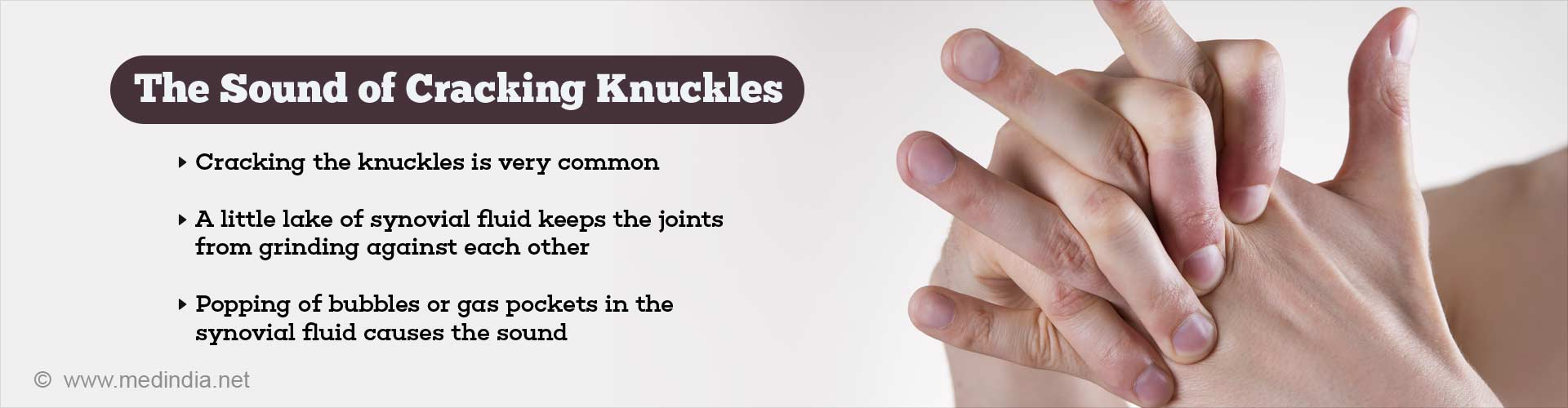 The sound of cracking knuckles - cracking the knuckles is very common - a little lake of syovial fluid keeps the joints from grinding against each other - popping of bubbles or gas pockets in the synovial fluid causes the sound
