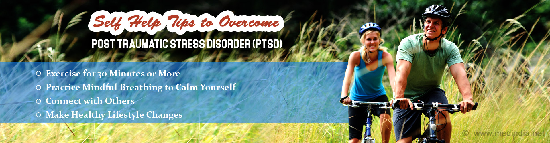Self Help Tips to Overcome Post Traumatic Stress Disorder (PTSD) - Exercise for 30 minutes or more - Practice mondful breathing to calm yourself - Connect with others - Make healthy lifestyle changes