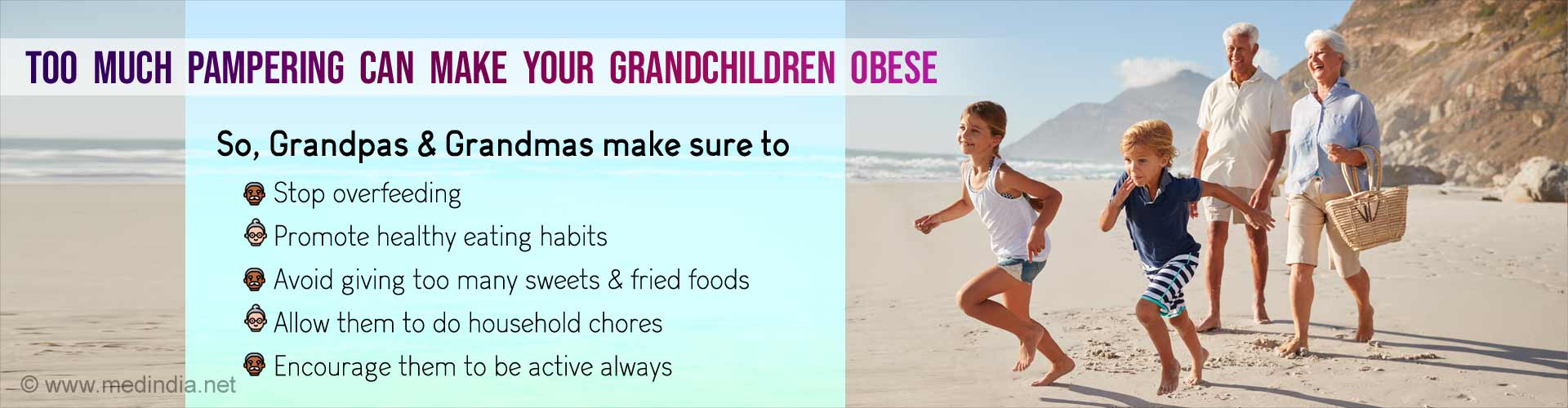 Too much pampering can make your grandchildren obese. So, Grandpas & Grandmas make sure to stop overfeeding, promote healthy eating habits, avoid giving too many sweets & fried foods, allow them to do household chores and encourage them to be active always.