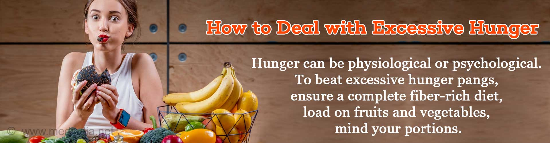 How to Deal with Excessive Hunger - Hunger can be physiological or psychological. To beat excessive hunger pangs, ensure a complete fiber-rich diet, load on fruits and vegetables, mind your portions.