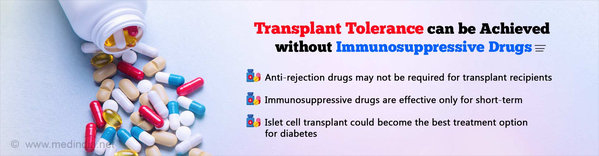 Transplant tolerance can be achieved without immunosuppressive drugs. Anti-rejection drugs may not required for transplant recipients. Immunosuppressive drugs are effectively only for short-term. Islet cell transplant could become the best treatment option for diabetes.