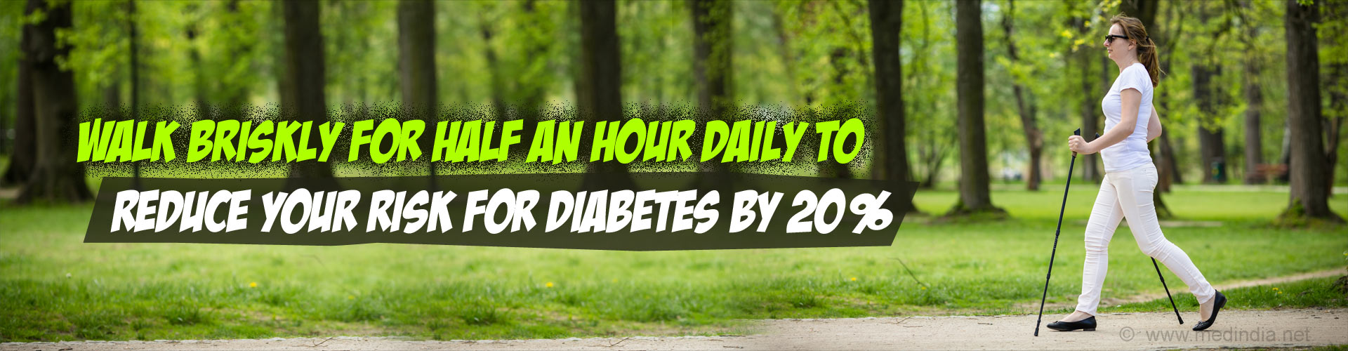 Walk briskly for half an hour daily to reduce your risk for diabetes by 20%.