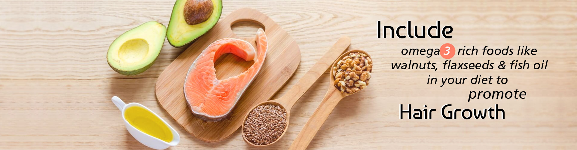 Include omega 3 rich foods like walnuts, flaxseeds and fish oil in your diet to promote hair growth.