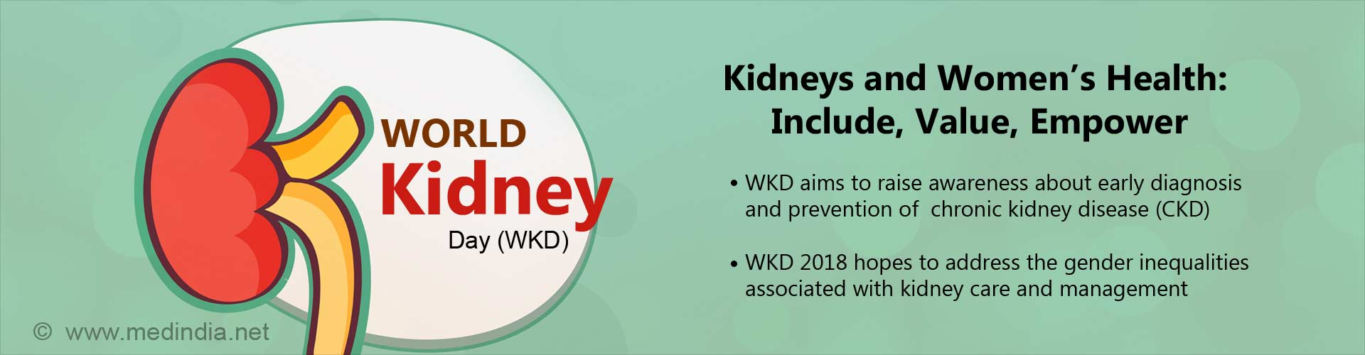 kidneys and women''s health: include, value, empower - WKD aims to raise awareness about early diagnosis and prevention of chronic kidney disease (CKD) - WKD 2018 hopes to address the gender inequalities associated with kidney care and management