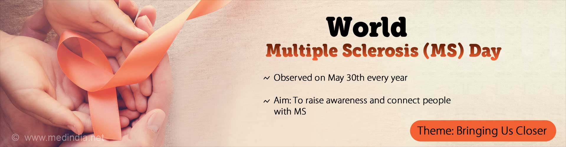 World Multiple Sclerosis (MS) Day. Observed on May 30th every year. Aim: To raise awareness and connect people with MS. Theme: Bringing Us Closer