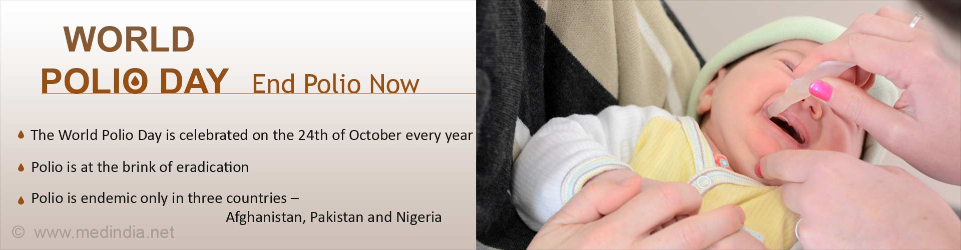 World Polio Day - End Polio Now - The world polio day is celebrated on the 24th October every year - Polio is the brink of eradication - Polio is endemic only in three countries - Afghanistan, Pakistan and Nigeria