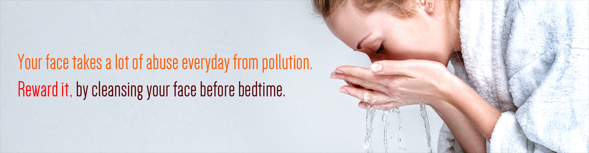 Your Face takes a lot of abuse everyday from pollution. Reward it, by cleansing your face before bedtime.