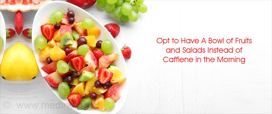Opt for Fruits and Salads Instead of Caffiene in the Morning