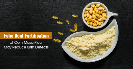 FDA Approves Addition of Folic Acid to Corn Masa Flour to Prevent Birth Defects in Hispanic Population
