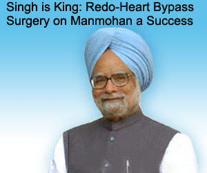 Singh is King: Redo-Heart Bypass Surgery on Manmohan a Success